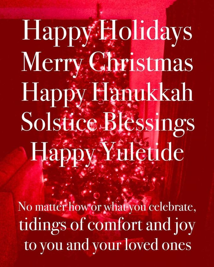 Happy Holidays, Merry Christmas, Happy Hanukkah, Solstice Blessings, Happy Yuletide: No matter how or what you celebrate, tidings of comfort and joy to you and your loved ones