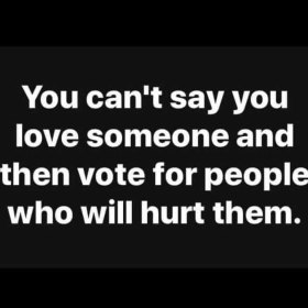 You can't say you love someone and then vote for people who will hurt them