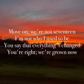 """""""Move on; we're not seventeen / I'm not who I used to be / You say that everything's changed / You're right; we're grown now"""" - Miley Cyrus, """"Slide Away"""""""